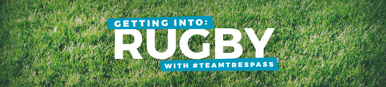 Getting Into: Rugby with #teamtrespass